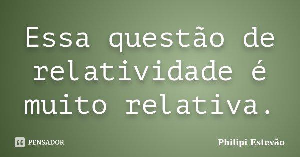 Essa questão de relatividade é muito relativa.... Frase de Philipi Estevão.