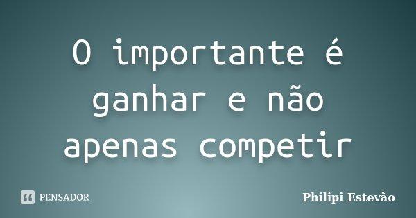 O importante é ganhar e não apenas competir... Frase de Philipi Estevão.