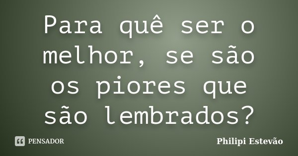 Para quê ser o melhor, se são os piores que são lembrados?... Frase de Philipi Estevão.