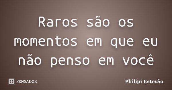 Raros são os momentos em que eu não penso em você... Frase de Philipi Estevão.