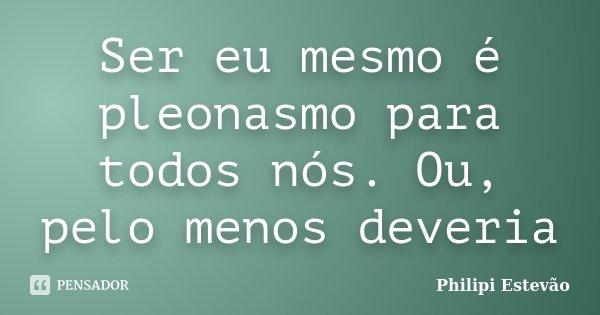 Ser eu mesmo é pleonasmo para todos nós. Ou, pelo menos deveria... Frase de Philipi Estevão.