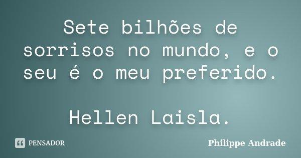 Sete bilhões de sorrisos no mundo, e o seu é o meu preferido. Hellen Laisla.... Frase de Philippe Andrade.