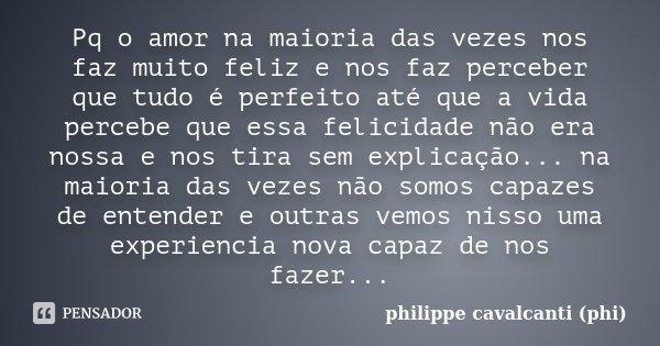Pq o amor na maioria das vezes nos faz muito feliz e nos faz perceber que tudo é perfeito até que a vida percebe que essa felicidade não era nossa e nos tira se... Frase de philippe cavalcanti (phi).