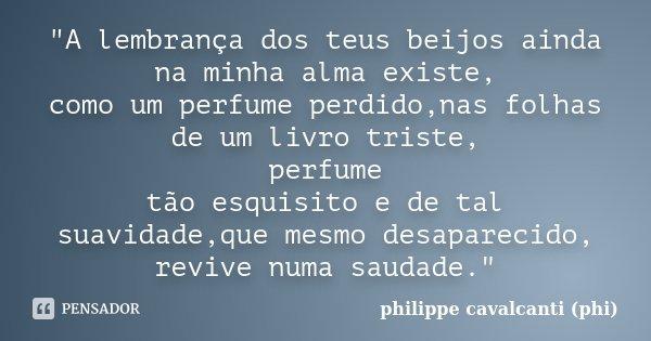 """""""A lembrança dos teus beijos ainda na minha alma existe, como um perfume perdido,nas folhas de um livro triste, perfume tão esquisito e de tal suavidade,qu... Frase de philippe cavalcanti (phi)."""