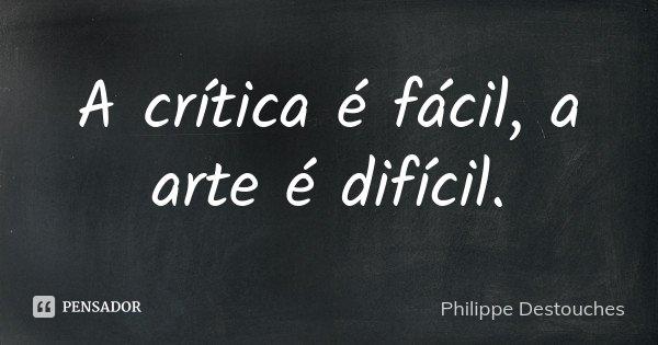A crítica é fácil, a arte é difícil.... Frase de Philippe Destouches.