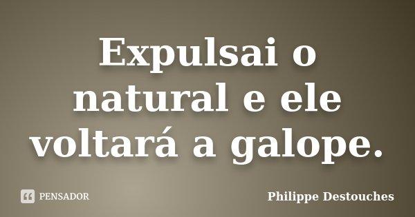 Expulsai o natural e ele voltará a galope.... Frase de Philippe Destouches.