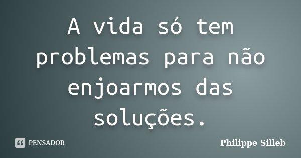 A vida só tem problemas para não enjoarmos das soluções.... Frase de Philippe Silleb.