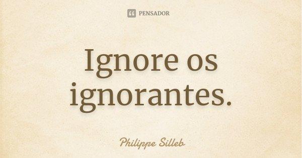 Ignore os ignorantes.... Frase de Philippe Silleb.