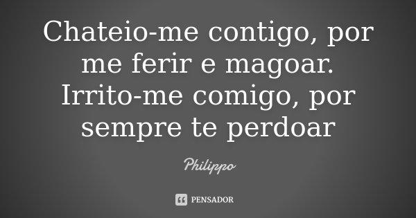 Chateio-me contigo, por me ferir e magoar. Irrito-me comigo, por sempre te perdoar... Frase de Philippo.