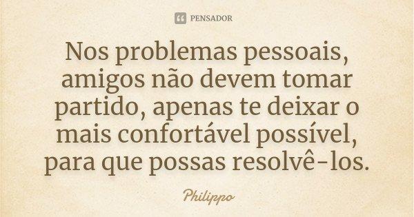 Nos problemas pessoais, amigos não devem tomar partido, apenas te deixar o mais confortável possível, para que possas resolvê-los.... Frase de Philippo.