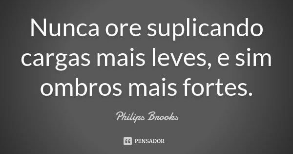 Nunca ore suplicando cargas mais leves, e sim ombros mais fortes.... Frase de Philips Brooks.