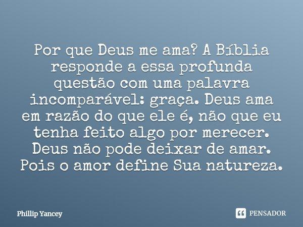 """Amor de Deus """"Por que Deus me ama? A Bíblia responde a essa profunda questão com uma palavra incomparável: graça. Deus ama em razão do que ele é, não que e... Frase de Phillip Yancey."""