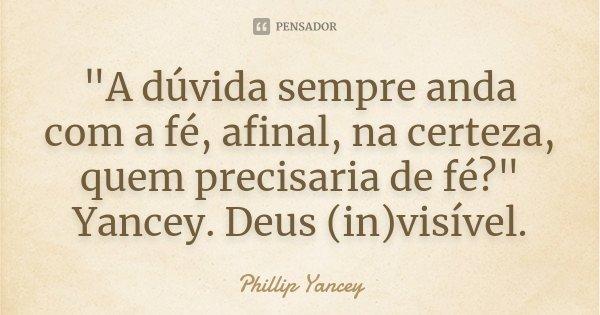"""""""A dúvida sempre anda com a fé, afinal, na certeza, quem precisaria de fé?"""" Yancey. Deus (in)visível.... Frase de Phillip Yancey."""