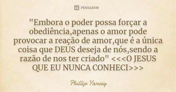 """""""Embora o poder possa forçar a obediência,apenas o amor pode provocar a reação de amor,que é a única coisa que DEUS deseja de nós,sendo a razão de nos ter ... Frase de Phillip Yancey."""