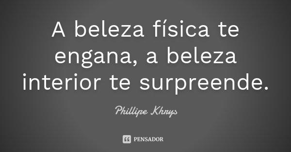 A beleza física te engana, a beleza interior te surpreende.... Frase de Phillipe Khrys.