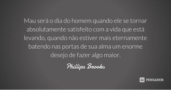Mau será o dia do homem quando ele se tornar absolutamente satisfeito com a vida que está levando, quando não estiver mais eternamente batendo nas portas de sua... Frase de Phillips Brooks.