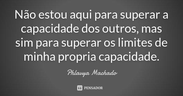 Não estou aqui para superar a capacidade dos outros, mas sim para superar os limites de minha propria capacidade.... Frase de Phlavya Machado.