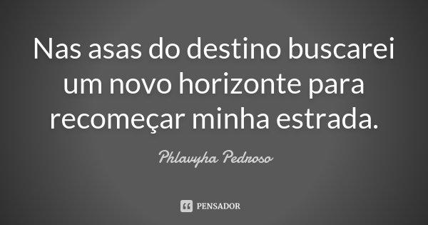 Nas asas do destino buscarei um novo horizonte para recomeçar minha estrada.... Frase de Phlavyha Pedroso.