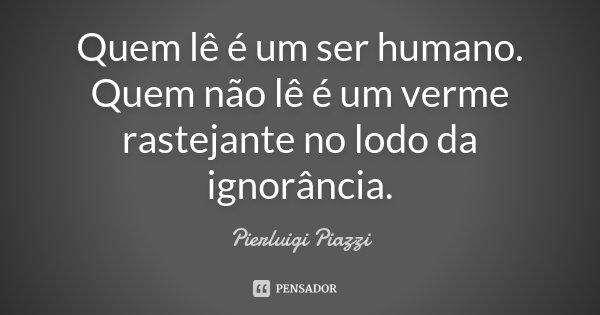 Quem lê é um ser humano. Quem não lê é um verme rastejante no lodo da ignorância.... Frase de pierluigi piazzi.