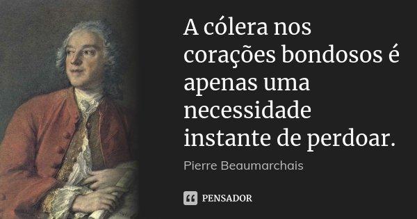 A cólera nos corações bondosos é apenas uma necessidade instante de perdoar.... Frase de Pierre Beaumarchais.