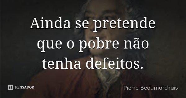 Ainda se pretende que o pobre não tenha defeitos.... Frase de Pierre Beaumarchais.