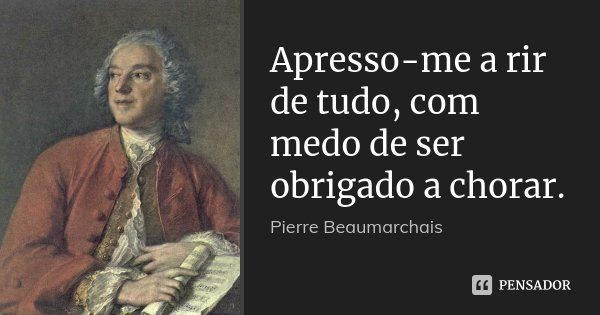 Apresso-me a rir de tudo, com medo de ser obrigado a chorar.... Frase de Pierre Beaumarchais.