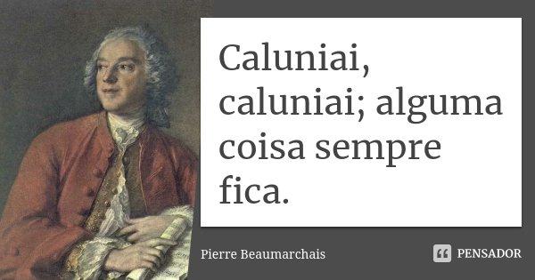 Caluniai, caluniai; alguma coisa sempre fica.... Frase de Pierre Beaumarchais.