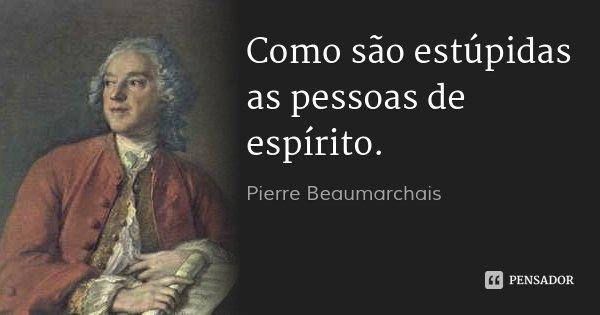 Como são estúpidas as pessoas de espírito.... Frase de Pierre Beaumarchais.