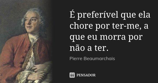 É preferível que ela chore por ter-me, a que eu morra por não a ter.... Frase de Pierre Beaumarchais.