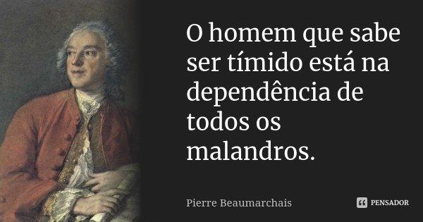 O homem que sabe ser tímido está na dependência de todos os malandros.... Frase de Pierre Beaumarchais.