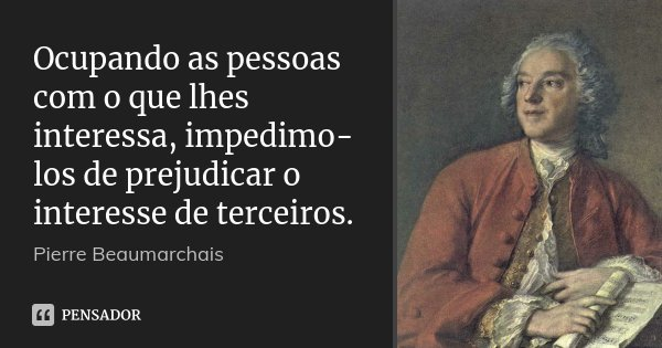 Ocupando as pessoas com o que lhes interessa, impedimo-los de prejudicar o interesse de terceiros.... Frase de Pierre Beaumarchais.