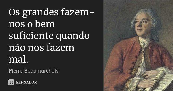 Os grandes fazem-nos o bem suficiente quando não nos fazem mal.... Frase de Pierre Beaumarchais.