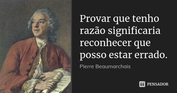 Provar que tenho razão significaria reconhecer que posso estar errado.... Frase de Pierre Beaumarchais.