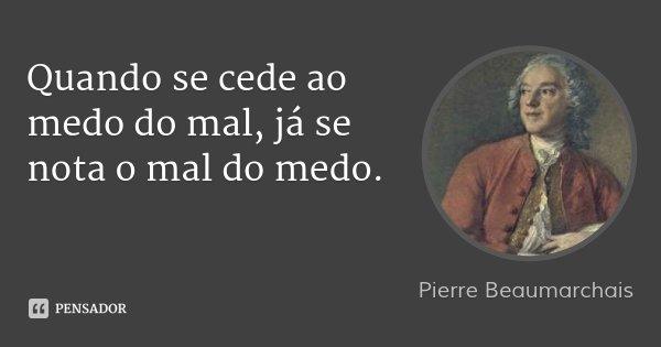 Quando se cede ao medo do mal, já se nota o mal do medo.... Frase de Pierre Beaumarchais.