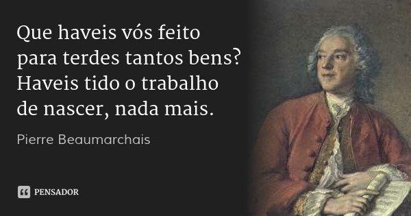 Que haveis vós feito para terdes tantos bens? Haveis tido o trabalho de nascer, nada mais.... Frase de Pierre Beaumarchais.