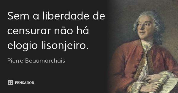 Sem a liberdade de censurar não há elogio lisonjeiro.... Frase de Pierre Beaumarchais.