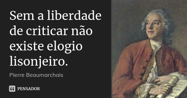 Sem a liberdade de criticar não existe elogio lisonjeiro.... Frase de Pierre Beaumarchais.