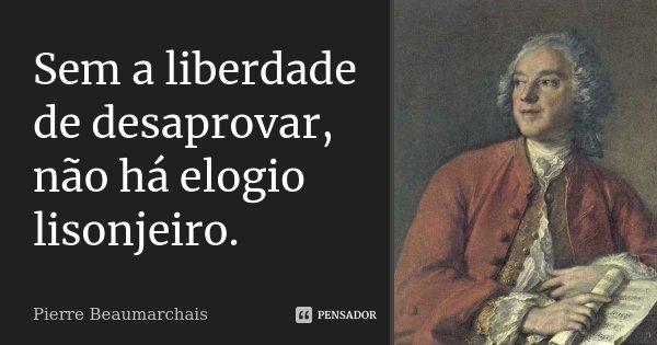 Sem a liberdade de desaprovar, não há elogio lisonjeiro.... Frase de Pierre Beaumarchais.