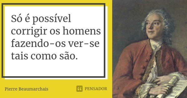 Só é possível corrigir os homens fazendo-os ver-se tais como são.... Frase de Pierre Beaumarchais.