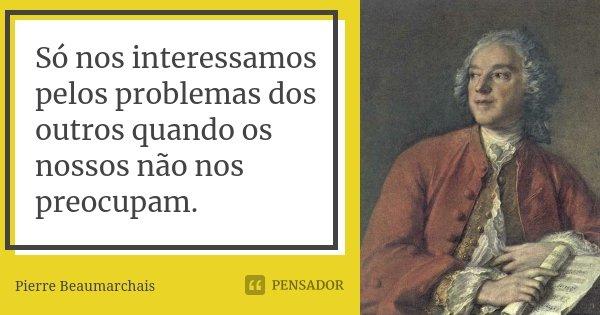 Só nos interessamos pelos problemas dos outros quando os nossos não nos preocupam.... Frase de Pierre Beaumarchais.