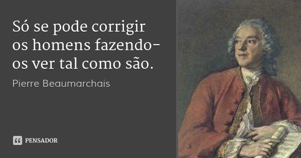 Só se pode corrigir os homens fazendo-os ver tal como são.... Frase de Pierre Beaumarchais.