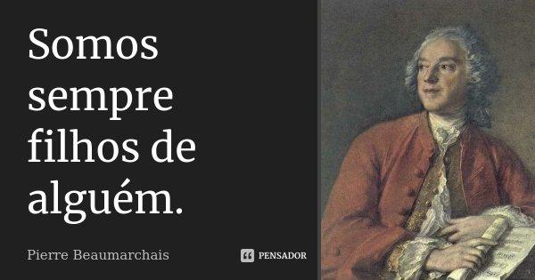 Somos sempre filhos de alguém.... Frase de Pierre Beaumarchais.