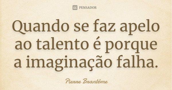 Quando se faz apelo ao talento é porque a imaginação falha.... Frase de Pierre Brantôme.