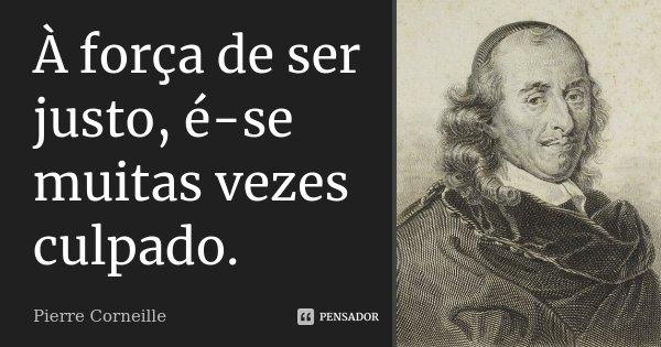 À força de ser justo, é-se muitas vezes culpado.... Frase de Pierre Corneille.