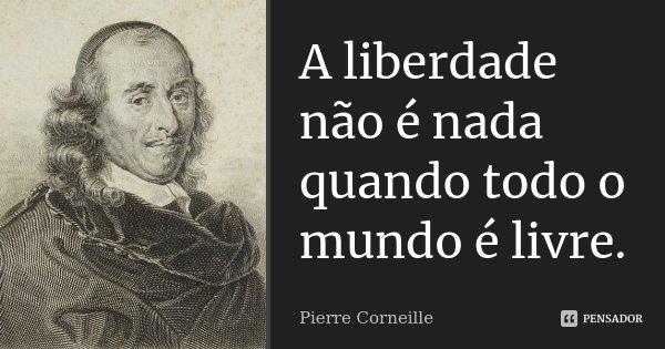 A liberdade não é nada quando todo o mundo é livre.... Frase de Pierre Corneille.