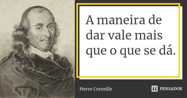 A maneira de dar vale mais que o que se dá.... Frase de Pierre Corneille.