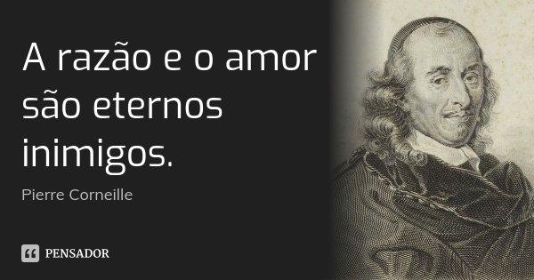 A razão e o amor são eternos inimigos.... Frase de Pierre Corneille.