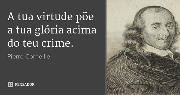 A tua virtude põe a tua glória acima do teu crime.... Frase de Pierre Corneille.