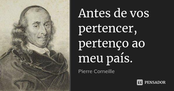 Antes de vos pertencer, pertenço ao meu país.... Frase de Pierre Corneille.