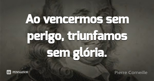 Ao vencermos sem perigo, triunfamos sem glória.... Frase de Pierre Corneille.